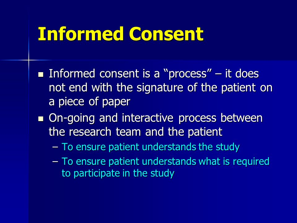 Informed Consent Informed consent is a process – it does not end with the signature of the patient on a piece of paper.