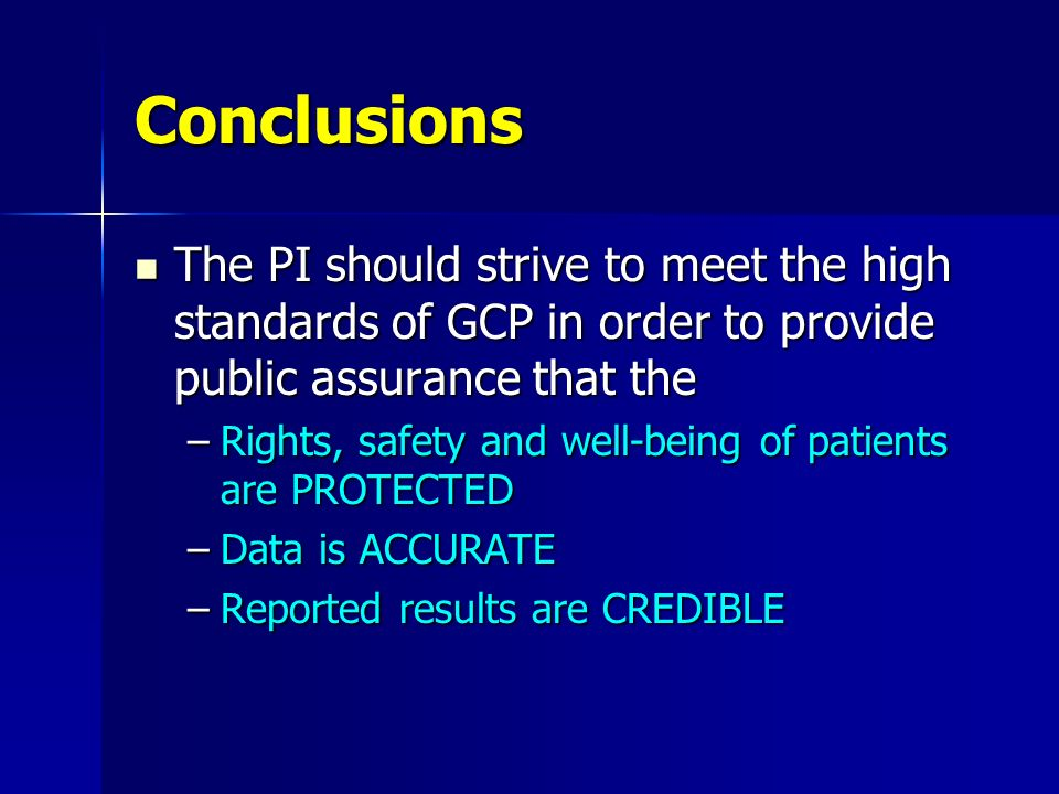 Conclusions The PI should strive to meet the high standards of GCP in order to provide public assurance that the.