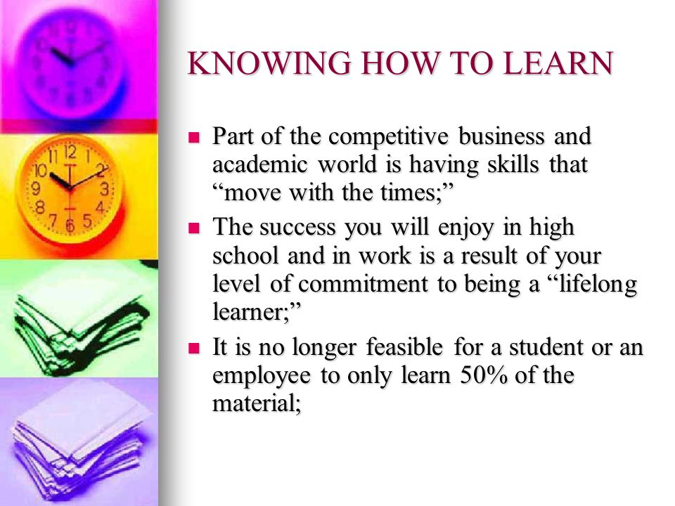 KNOWING HOW TO LEARN Part of the competitive business and academic world is having skills that move with the times;