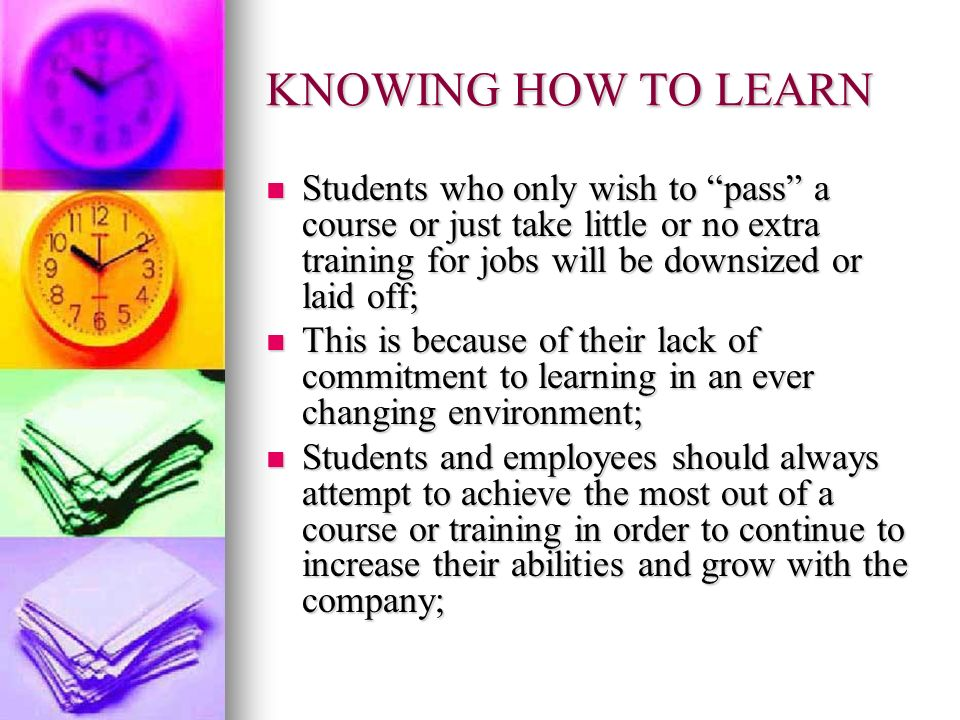 KNOWING HOW TO LEARNStudents who only wish to pass a course or just take little or no extra training for jobs will be downsized or laid off;