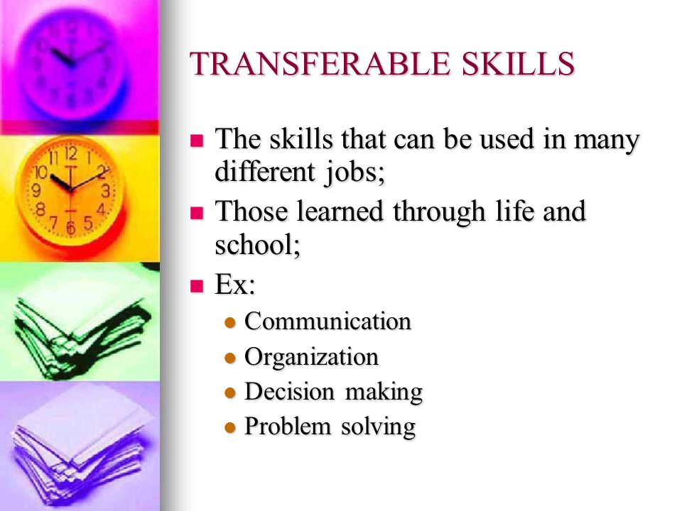 TRANSFERABLE SKILLSThe skills that can be used in many different jobs; Those learned through life and school;