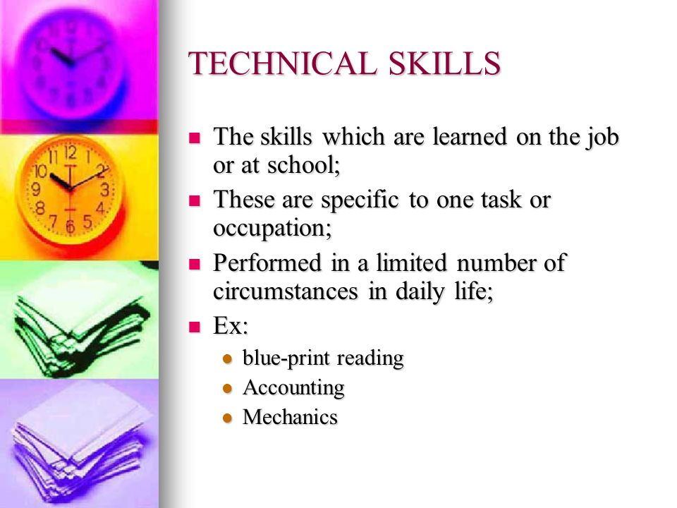 TECHNICAL SKILLS The skills which are learned on the job or at school;
