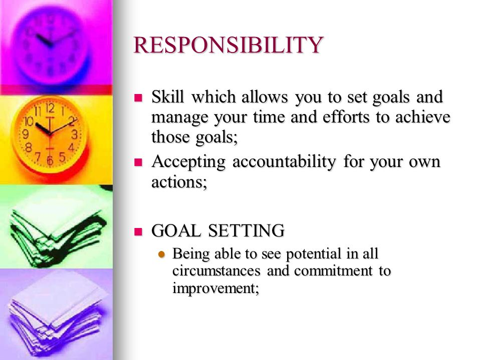 RESPONSIBILITY Skill which allows you to set goals and manage your time and efforts to achieve those goals;