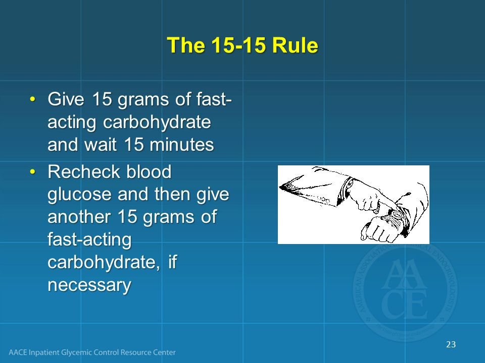 The 15-15 Rule Give 15 grams of fast-acting carbohydrate and wait 15 minutes.