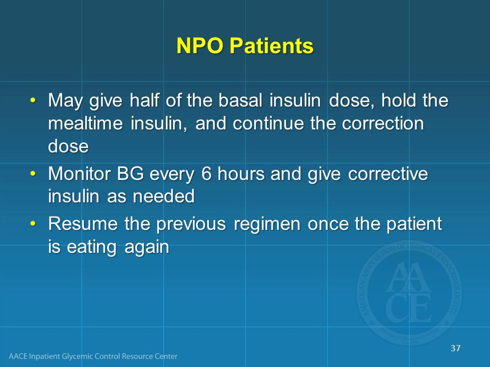 NPO Patients May give half of the basal insulin dose, hold the mealtime insulin, and continue the correction dose.