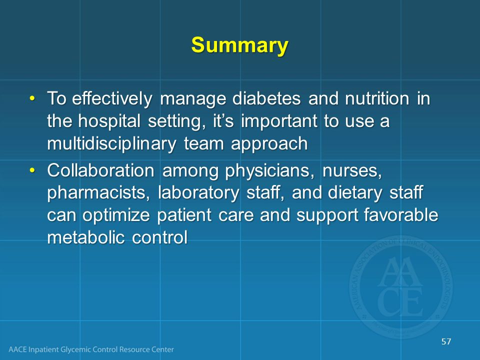 Summary To effectively manage diabetes and nutrition in the hospital setting, it's important to use a multidisciplinary team approach.