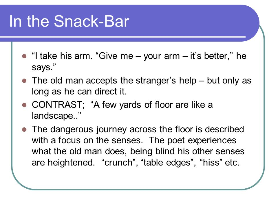 In the Snack-Bar I take his arm. Give me – your arm – it's better, he says.