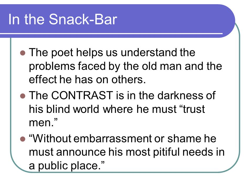 In the Snack-Bar The poet helps us understand the problems faced by the old man and the effect he has on others.