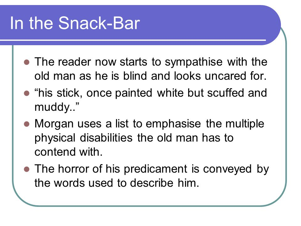 In the Snack-Bar The reader now starts to sympathise with the old man as he is blind and looks uncared for.