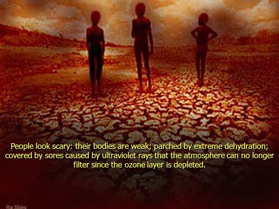 People look scary: their bodies are weak; parched by extreme dehydration; covered by sores caused by ultraviolet rays that the atmosphere can no longer filter since the ozone layer is depleted.