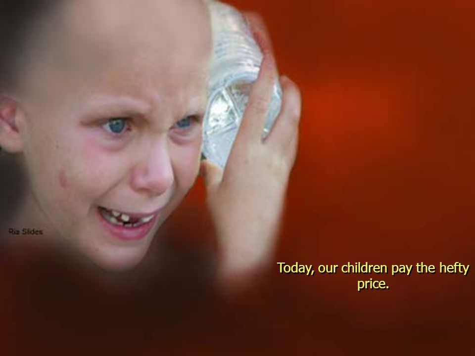Today, our children pay the hefty price.