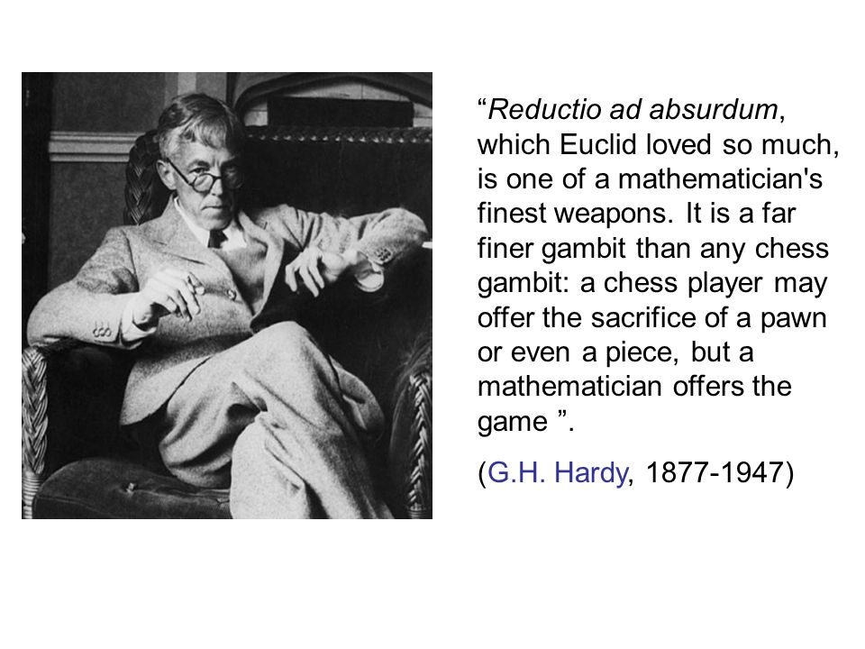 Reductio ad absurdum, which Euclid loved so much, is one of a mathematician s finest weapons. It is a far finer gambit than any chess gambit: a chess player may offer the sacrifice of a pawn or even a piece, but a mathematician offers the game .