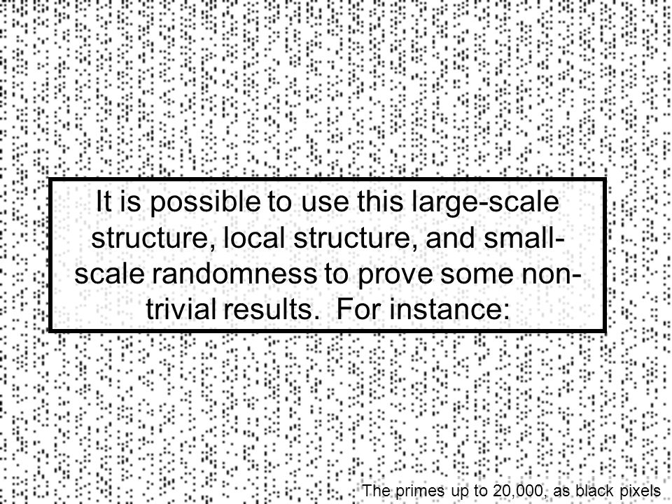 It is possible to use this large-scale structure, local structure, and small-scale randomness to prove some non-trivial results. For instance: