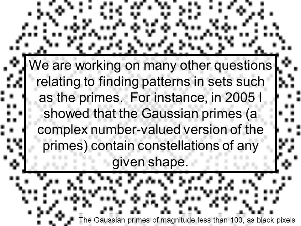 We are working on many other questions relating to finding patterns in sets such as the primes. For instance, in 2005 I showed that the Gaussian primes (a complex number-valued version of the primes) contain constellations of any given shape.