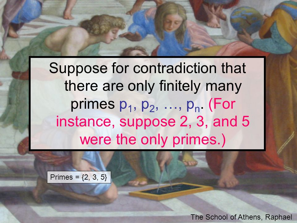 Suppose for contradiction that there are only finitely many primes p1, p2, …, pn. (For instance, suppose 2, 3, and 5 were the only primes.)