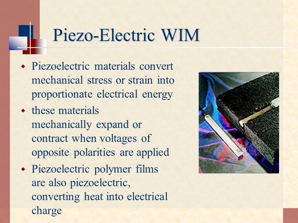 Piezo-Electric WIM Piezoelectric materials convert mechanical stress or strain into proportionate electrical energy.