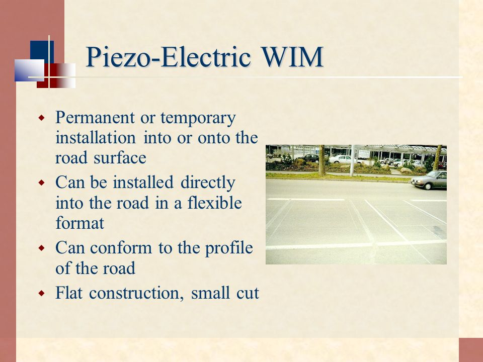 Piezo-Electric WIM Permanent or temporary installation into or onto the road surface. Can be installed directly into the road in a flexible format.