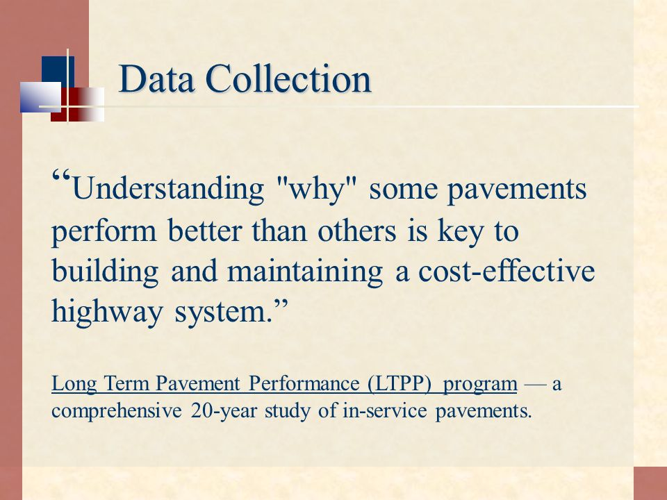 Data Collection Understanding why some pavements perform better than others is key to building and maintaining a cost-effective highway system.