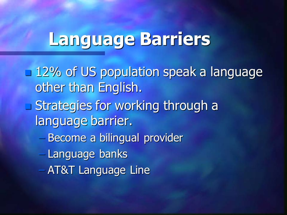 Language Barriers 12% of US population speak a language other than English. Strategies for working through a language barrier.