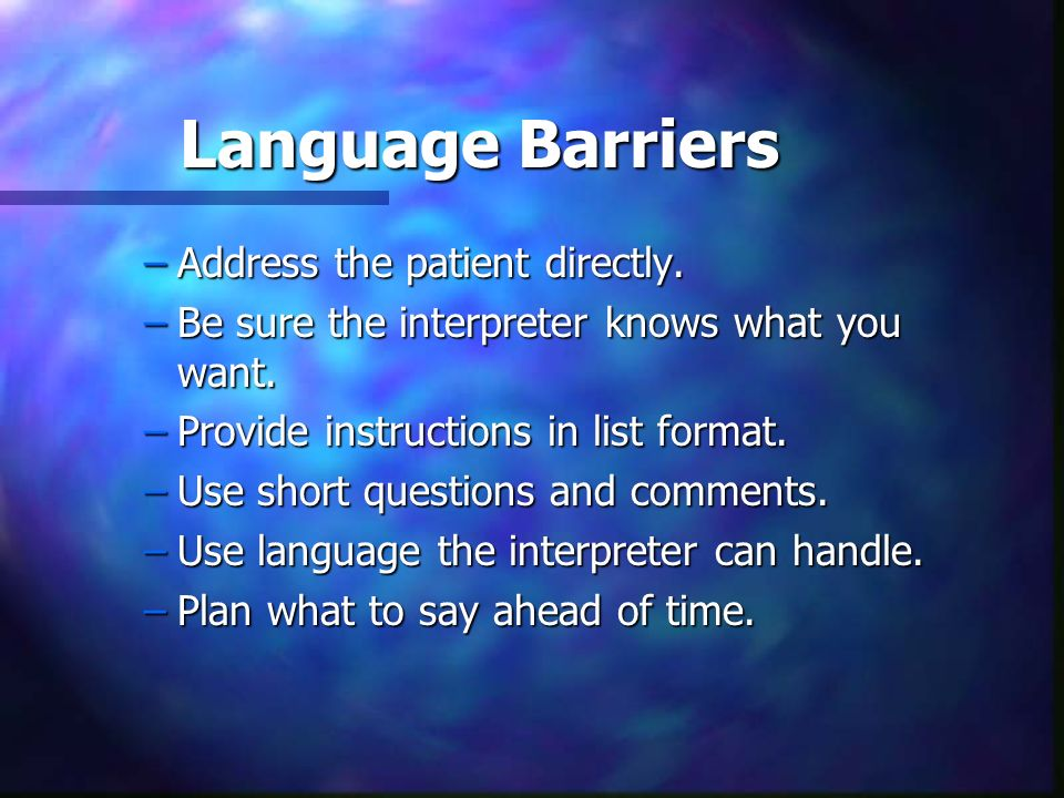 Language Barriers Address the patient directly.
