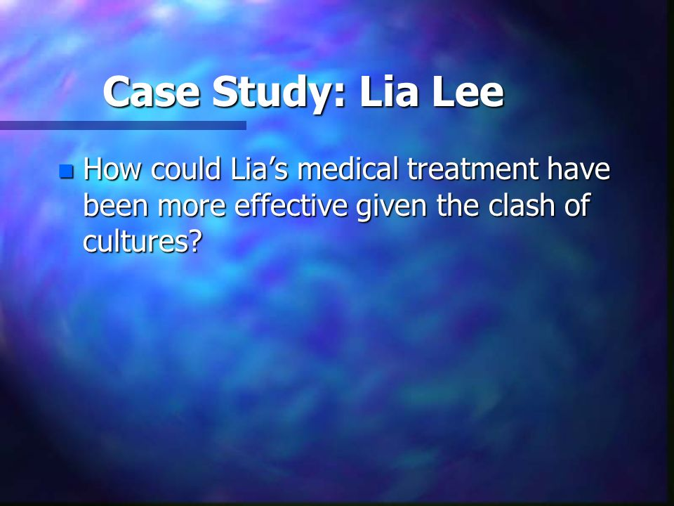 Case Study: Lia Lee How could Lia's medical treatment have been more effective given the clash of cultures