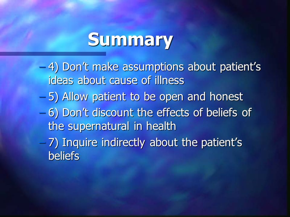 Summary4) Don't make assumptions about patient's ideas about cause of illness. 5) Allow patient to be open and honest.