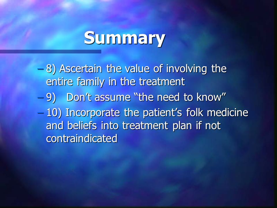 Summary 8) Ascertain the value of involving the entire family in the treatment. 9) Don't assume the need to know