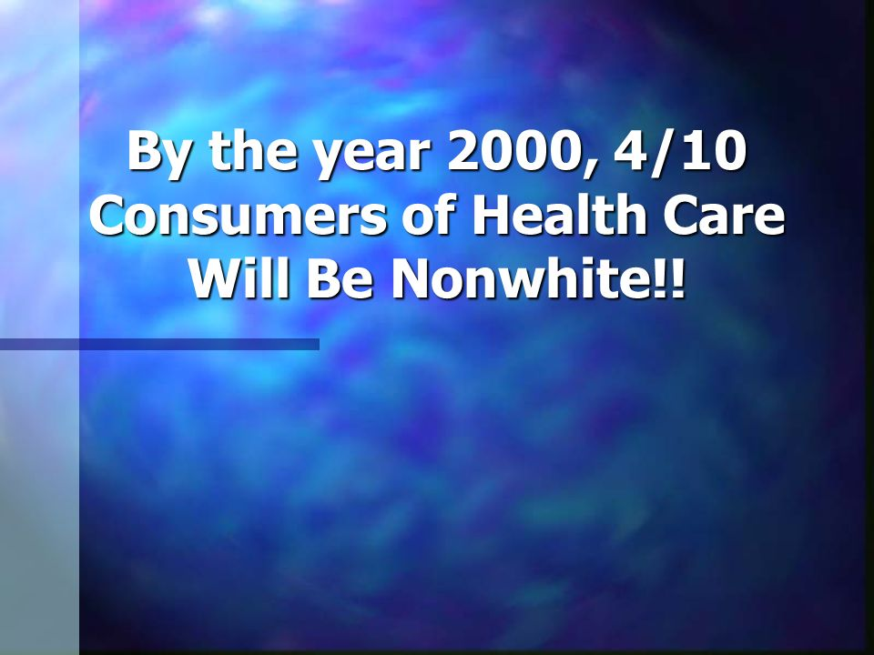 By the year 2000, 4/10 Consumers of Health Care Will Be Nonwhite!!