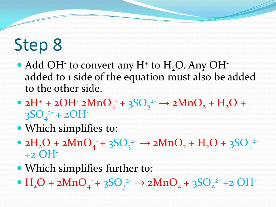 Step 8 Add OH- to convert any H+ to H2O. Any OH- added to 1 side of the equation must also be added to the other side.