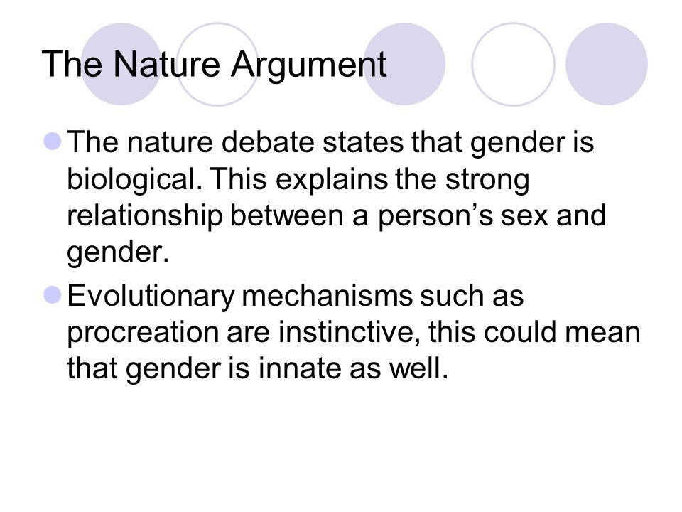 The Nature Argument The nature debate states that gender is biological. This explains the strong relationship between a person's sex and gender.