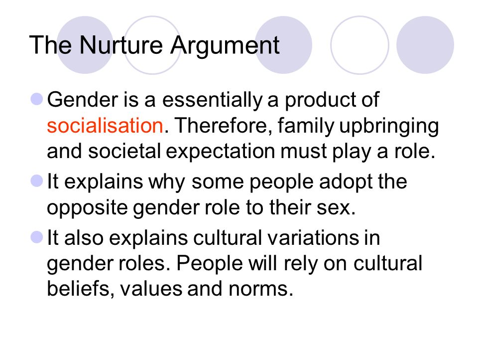 The Nurture Argument Gender is a essentially a product of socialisation. Therefore, family upbringing and societal expectation must play a role.