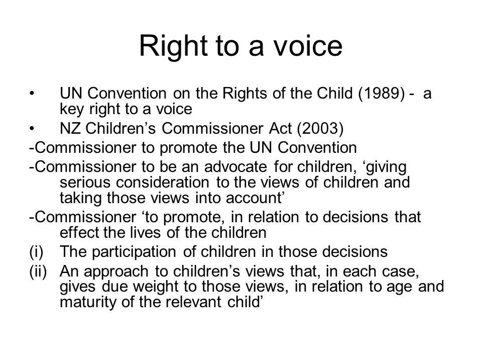 Right to a voice UN Convention on the Rights of the Child (1989) - a key right to a voice. NZ Children's Commissioner Act (2003)