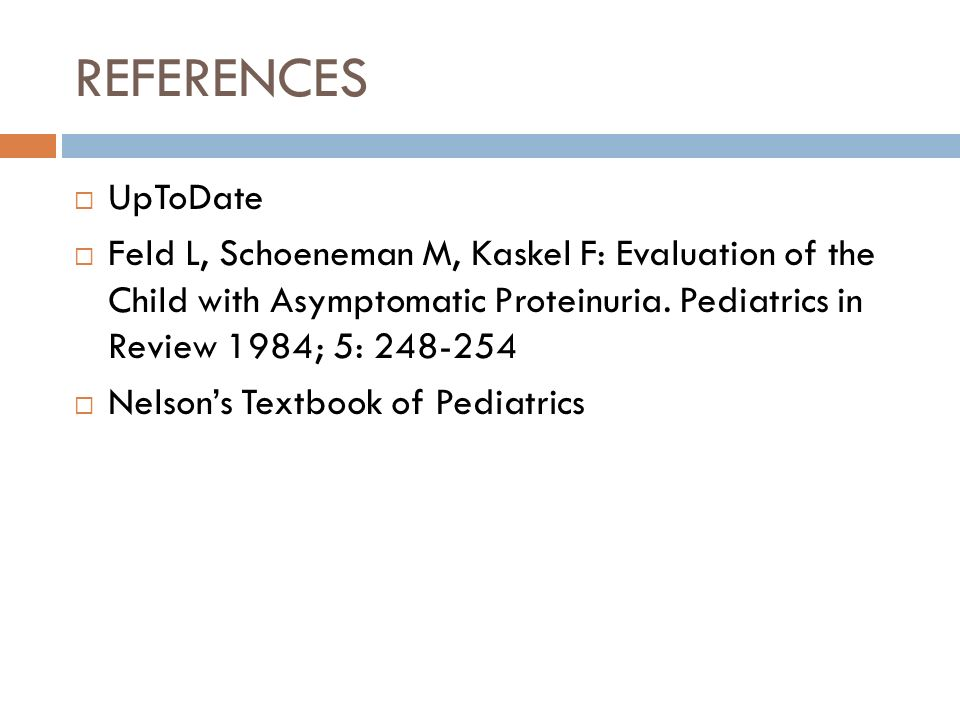 REFERENCES UpToDate. Feld L, Schoeneman M, Kaskel F: Evaluation of the Child with Asymptomatic Proteinuria. Pediatrics in Review 1984; 5: 248-254.