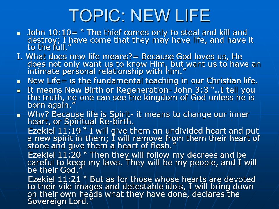 TOPIC: NEW LIFE John 10:10= The thief comes only to steal and kill and destroy; I have come that they may have life, and have it to the full.