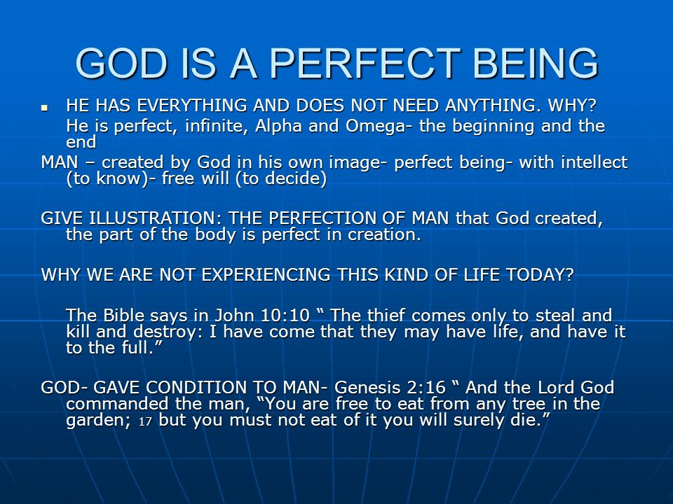 GOD IS A PERFECT BEING HE HAS EVERYTHING AND DOES NOT NEED ANYTHING. WHY He is perfect, infinite, Alpha and Omega- the beginning and the end.