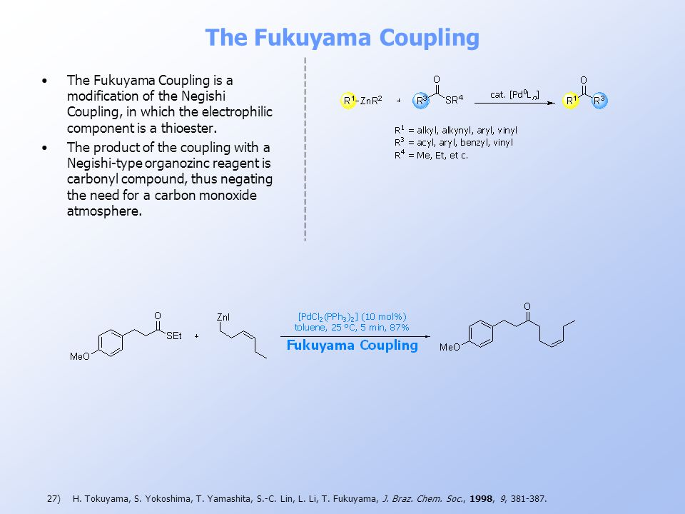 The Fukuyama Coupling The Fukuyama Coupling is a modification of the Negishi Coupling, in which the electrophilic component is a thioester.
