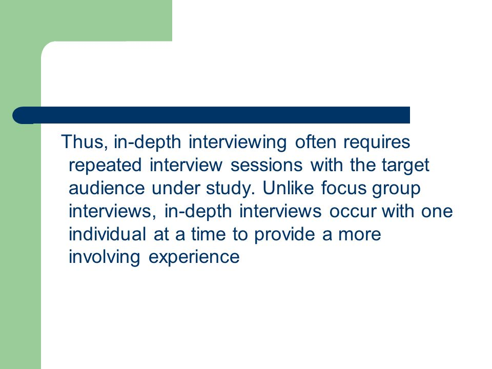 Thus, in-depth interviewing often requires repeated interview sessions with the target audience under study.