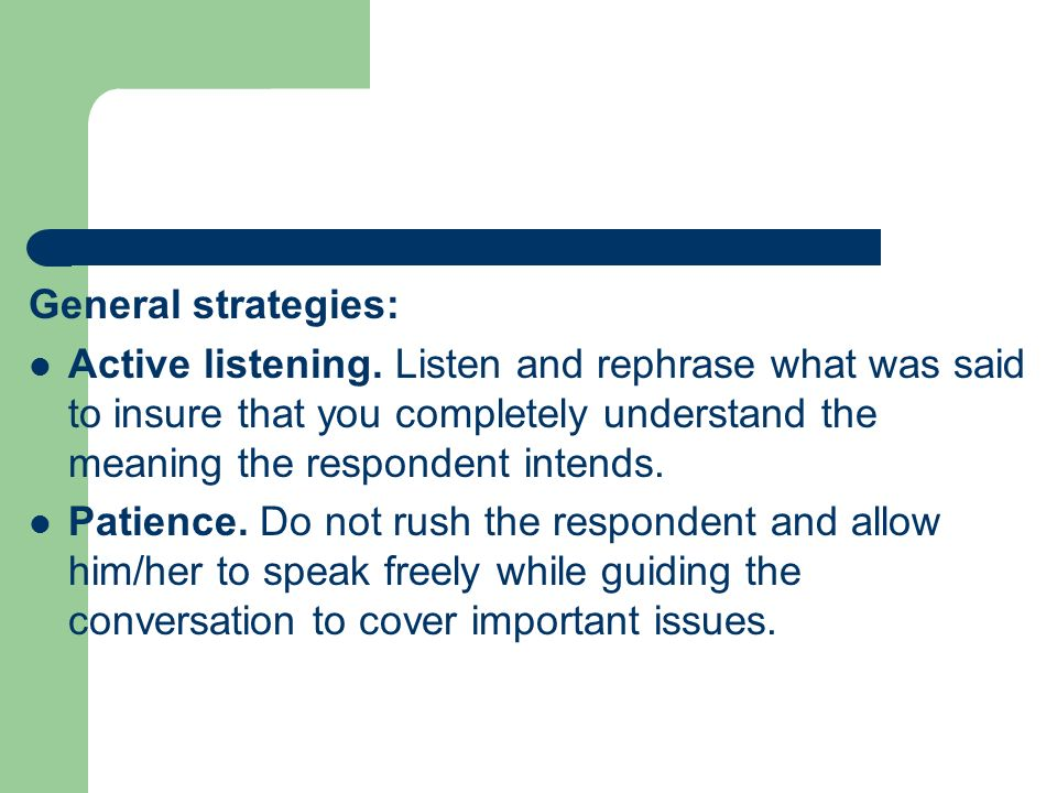 General strategies: Active listening. Listen and rephrase what was said to insure that you completely understand the meaning the respondent intends.