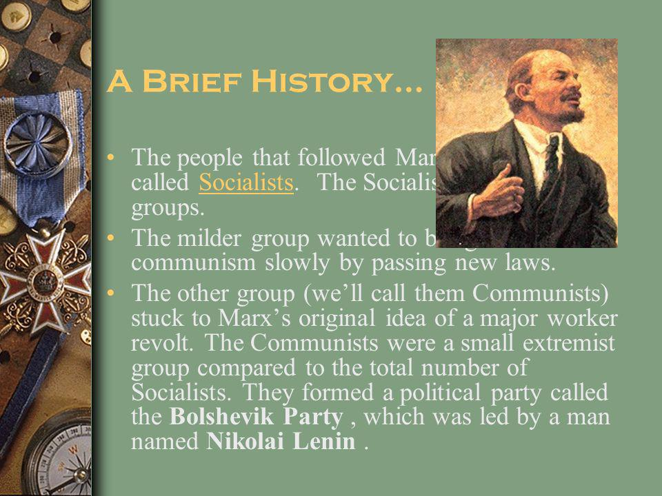 A Brief History… The people that followed Marx's thinking were called Socialists. The Socialists split into two groups.