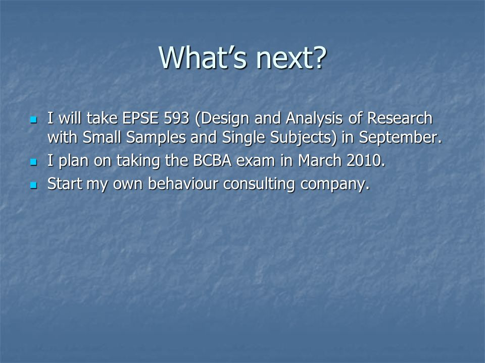 What's next I will take EPSE 593 (Design and Analysis of Research with Small Samples and Single Subjects) in September.