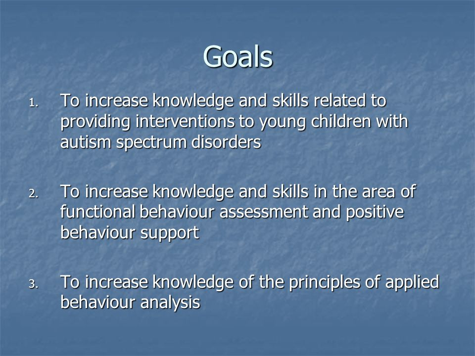 Goals To increase knowledge and skills related to providing interventions to young children with autism spectrum disorders.