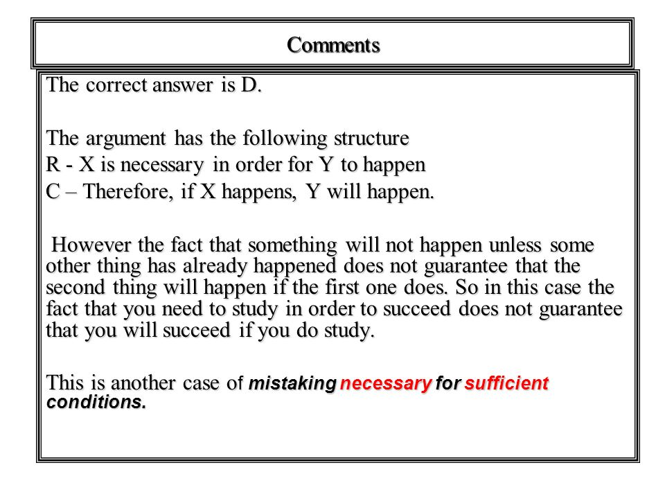 Comments The correct answer is D. The argument has the following structure. R - X is necessary in order for Y to happen.
