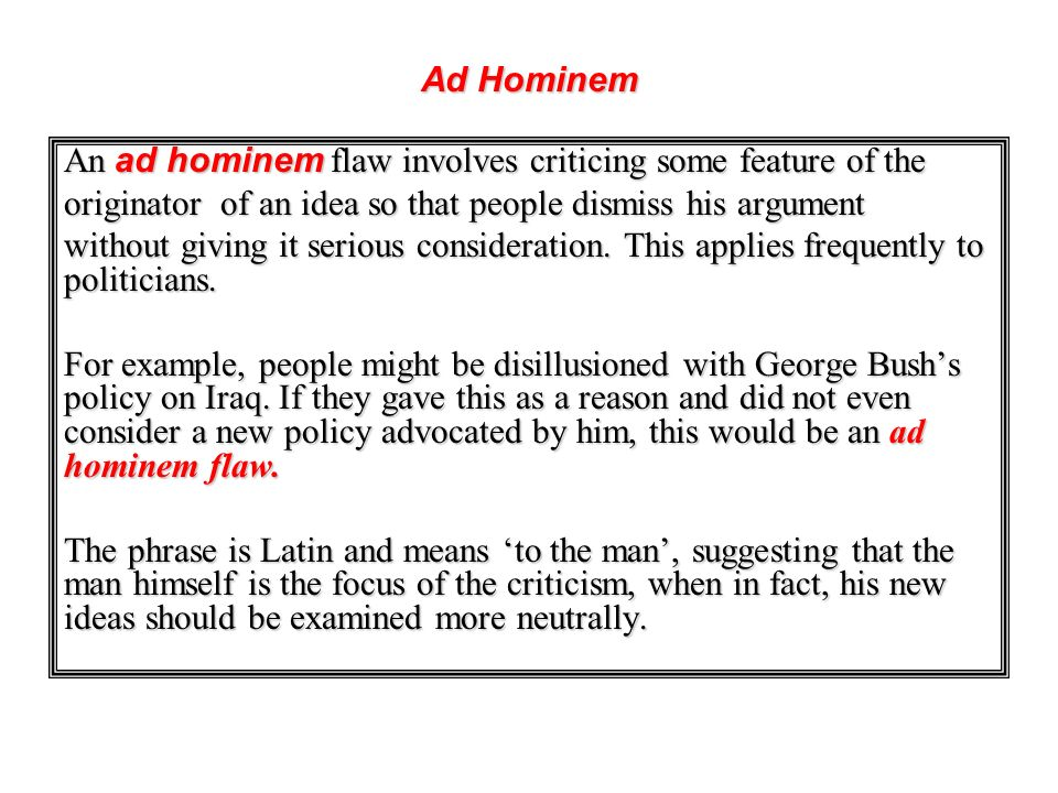 Ad Hominem An ad hominem flaw involves criticing some feature of the. originator of an idea so that people dismiss his argument.