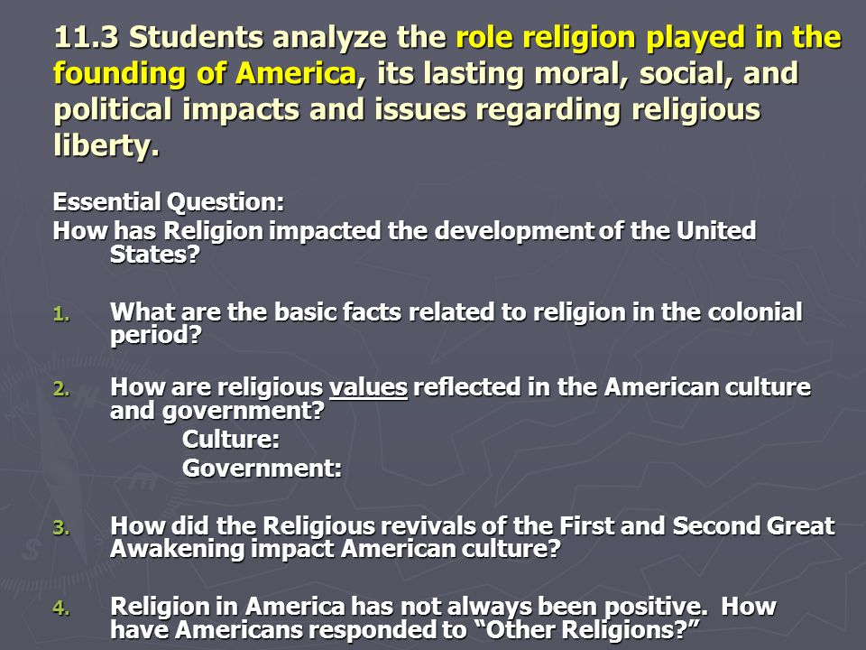 11.3 Students analyze the role religion played in the founding of America, its lasting moral, social, and political impacts and issues regarding religious liberty.
