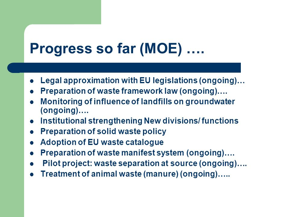 Progress so far (MOE) …. Legal approximation with EU legislations (ongoing)… Preparation of waste framework law (ongoing)….