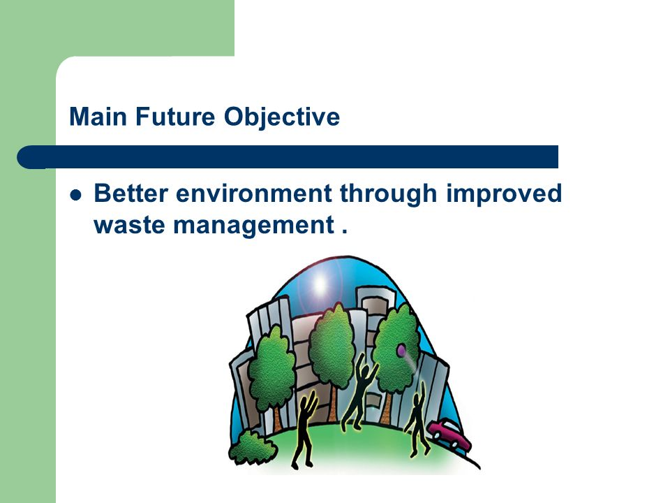 Main Future Objective Better environment through improved waste management .
