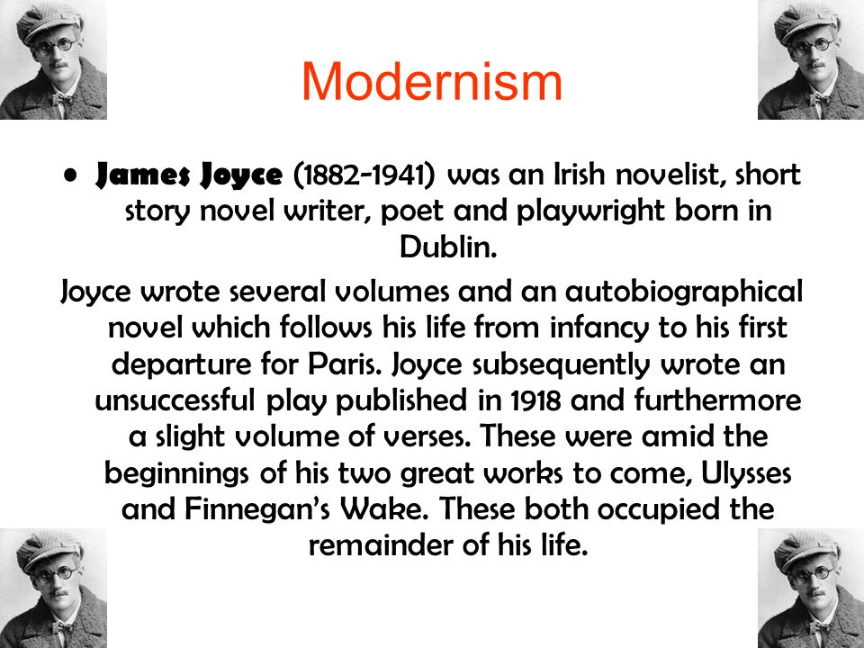 Modernism James Joyce (1882-1941) was an Irish novelist, short story novel writer, poet and playwright born in Dublin.