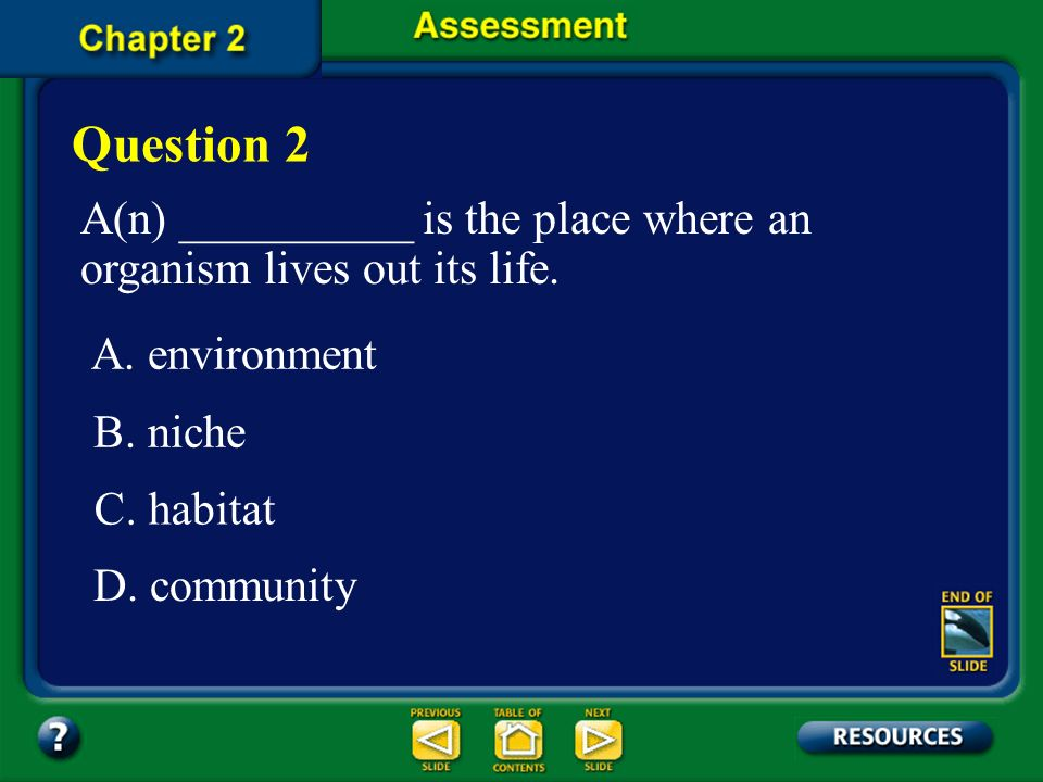 Question 2 A(n) __________ is the place where an organism lives out its life. A. environment. B. niche.
