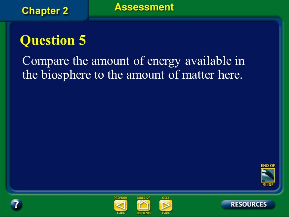 Question 5 Compare the amount of energy available in the biosphere to the amount of matter here.