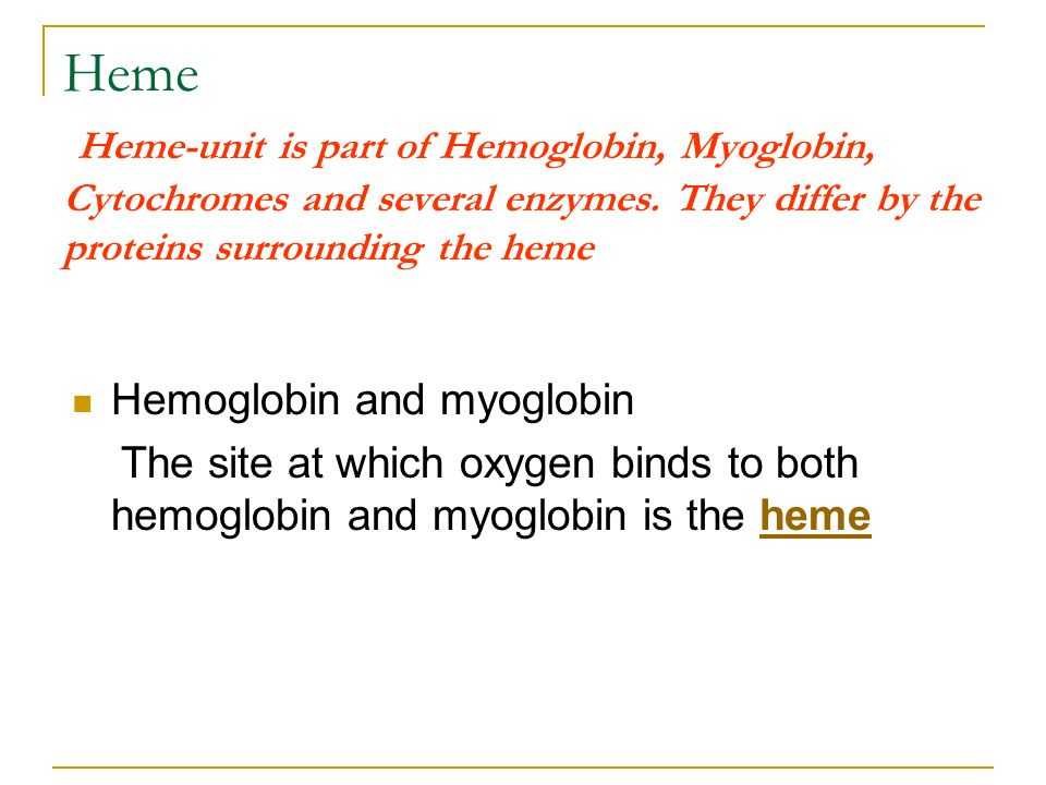 Heme Heme-unit is part of Hemoglobin, Myoglobin, Cytochromes and several enzymes. They differ by the proteins surrounding the heme